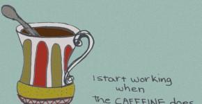 I start working when the CAFFEINE does